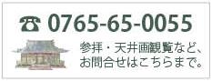 電話番号0765-65-0055 参拝・天井画観覧など、お問い合わせはこちらまで。